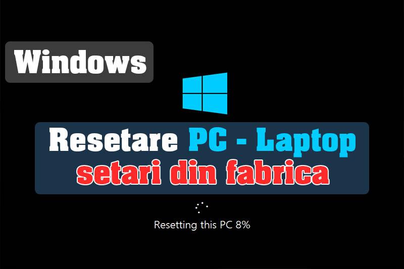Cum pot reseta computer-ul/laptop-ul/pc-ul la setarile din fabrică - Windows 10