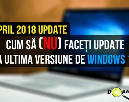 Cum să (nu) faceți upgrade la ultima versiune de Windows 10 - April 2018 Update